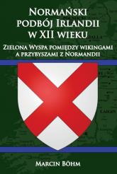 Normański podbój Irlandii w XII wieku  Zielona Wyspa pomiędzy wikingami a przybyszami z Normandii - Marcin Bohm   mała okładka