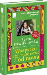 Kurs pozytywnego myślenia Wszystko mogę zacząć od nowa - Beata Pawlikowska | mała okładka