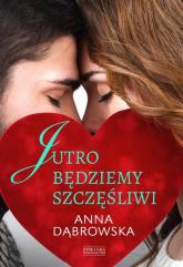 Jutro będziemy szczęśliwi - Anna Dąbrowska | mała okładka