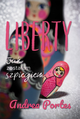 Liberty Jak zostałam szpiegiem - Andrea Portes | mała okładka