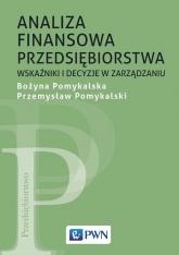 Analiza finansowa przedsiębiorstwa Wskaźniki i decyzje w zarządzaniu - Pomykalska Bożyna, Pomykalski Przemysław | mała okładka