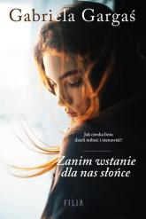 Zanim wstanie dla nas słońce - Gabriela Gargaś | mała okładka