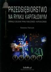 Przedsiębiorstwo na rynku kapitałowym Operacje giełdowe rynku publicznego i niepublicznego - Radosław Pastusiak   mała okładka