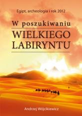 W poszukiwaniu Wielkiego Labiryntu Egipt, archeologia i rok 2012 - Andrzej Wójcikiewicz | mała okładka