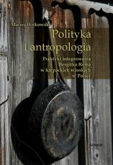 Polityka i antropologia Praktyki integrowania Bergitka Roma w karpackich wioskach w Polsce - Maciej Witkowski | mała okładka