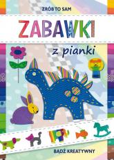 Zabawki z pianki Bądź kreatywny - Beata Guzowska | mała okładka