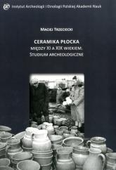 Ceramika Płocka między XI a XIX wiekiem. Studium archeologiczne - Maciej Trzeciecki | mała okładka