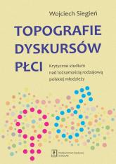 Topografie dyskursów płci Krytyczne studium nad tożsamością rodzajową polskiej młodzieży - Wojciech Siegień | mała okładka