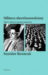 Odbiorca ubezwłasnowolniony Teksty o kulturze masowej i popularnej - Stanisław Barańczak | mała okładka