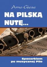 Na pilską nutę Spacerkiem po muzycznej Pile - Giese Arno | mała okładka