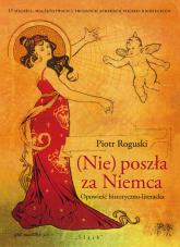 (Nie) poszła za Niemca Opowieść historyczno-literacka - Piotr Roguski   mała okładka