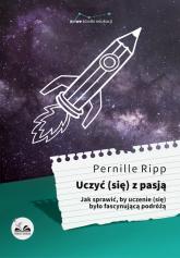 Uczyć się z pasją Jak sprawić, by uczenie (się) było fascynującą podróżą - Ripp Pernille | mała okładka