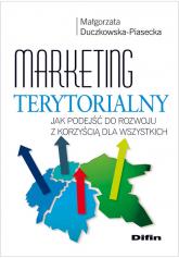 Marketing terytorialny Jak podejść do rozwoju z korzyścią dla wszystkich - Małgorzata Duczkowska-Piasecka | mała okładka