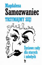 Trzymajmy się Życiowe rady dla starych i młodych - Magdalena Samozwaniec | mała okładka