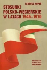Stosunki polsko-węgierskie w latach 1945-1970 - Tadeusz Kopyś | mała okładka
