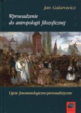 Wprowadzenie do antropologii filozoficznej Ujęcie fenomenologiczno-personalistyczne - Jan Galarowicz | mała okładka