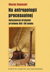 Ku antropologii procesualnej Dyfuzjonizm brytyjski przełomu XIX i XX wieku - Maciej Rajewski | mała okładka