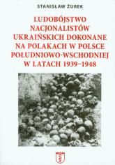 Ludobójstwo nacjonalistów ukraińskich dokonane na Polakach w Polsce południowo-wschodniej w latach 1939-1948 - Stanisław Żurek | mała okładka