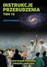 Instrukcje przebudzenia Tom 10 Ukrywane korzenie chrześcijaństwa - Igor Witkowski | mała okładka