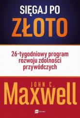 Sięgaj po złoto 26-tygodniowy program rozwoju zdolności przywódczych - Maxwell John C. | mała okładka