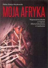 Moja Afryka Wspomnienia lekarki ze Szpitala Alberta Schweitzera w Lambaréné - Halina Kalejta-Petrykowska | mała okładka