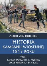 Historia kampanii wiosennej 1813 roku Tom I Geneza kampanii i jej przebieg do 26 kwietnia 1813 roku - Albert Holleben | mała okładka
