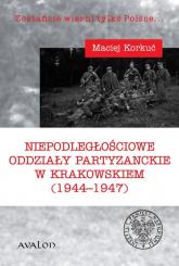 Niepodległościowe oddziały partyzanckie w krakowskiem (1944-1947) - Maciej Korkuć | mała okładka