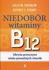 Niedobór witaminy B12 Ukryta przyczyna wielu poważnych chorób - Pacholok Sally M., Stuart Jeffrey J. | mała okładka