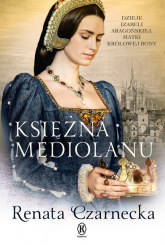 Księżna Mediolanu Dzieje Izabeli Aragońskiej, matki królowej Bony - Renata Czarnecka | mała okładka