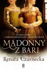 Madonny z Bari Matka i córka księżna Mediolanu i królowa Bona Dzieje Izabeli Aragońskiej t.2 - Renata Czarnecka | mała okładka