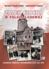 Zamek Czocha w Polsce Ludowej Tajemnice, odkrycia i wspomnienia z lat 1945-1989 - Wrzesiński Szymon, Urban Krzysztof | mała okładka