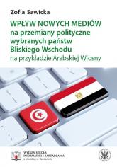 Wpływ nowych mediów na przemiany polityczne wybranych państw Bliskiego Wschodu na przykładzie Arabskiej Wiosny - Zofia Sawicka | mała okładka