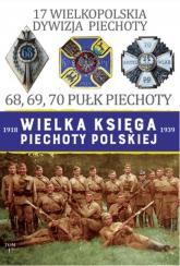 Wielka Księga Piechoty Polskiej 1918-1939 Tom 17 17 Wielkopolska Dywizja Piechoty 68, 69, 70 Pułk Piechoty - Janicki Paweł, Leszczyński Mateusz   mała okładka