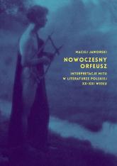 Nowoczesny Orfeusz interpretacje mitu w literaturze polskiej XX-XXI wieku - Maciej Jaworski | mała okładka