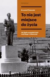 To nie jest miejsce do życia Stalinowskie wysiedlenia znad Bugu i z Bieszczad - Krzysztof Potaczała | mała okładka