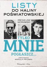 Tylko mnie pogłaszcz Listy do Haliny Poświatowskiej - Ireneusz Morawski | mała okładka