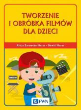 Tworzenie i obróbka filmów dla dzieci - Żarowska-Mazur Alicja, Mazur Dawid | mała okładka