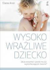 Wysoko wrażliwe dziecko Jak zrozumieć dziecko i pomóc mu żyć w przytłaczającym świecie? - Elaine Aron | mała okładka