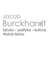 Sztuka - polityka - kultura. Wybór listów - Jacob Burckhardt | mała okładka