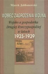 Wobec zagrożenia wojną Wojsko a gospodarka Drugiej Rzeczypospolitej w latach 1935-1939 - Marek Jabłonowski   mała okładka