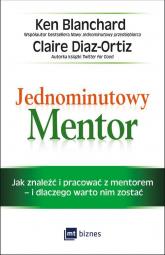 Jednominutowy Mentor Jak znaleźć mentora i pracować z nim – i dlaczego warto nim zostać - Blanchard Ken, Diaz-Ortiz Claire | mała okładka