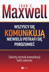 Wszyscy się komunikują niewielu potrafi się porozumieć Sekrety technik komunikacji ludzi sukcesu - Maxwell John C. | mała okładka