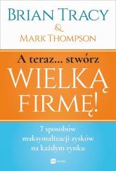 A teraz stwórz wielką firmę! 7 sposobów maksymalizacji zysków na każdym rynku - Thompson Mark, Tracy Brian | mała okładka