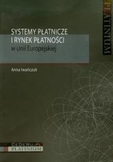 Systemy płatnicze i rynek płatności w Unii Europejskiej - Anna Iwańczuk | mała okładka