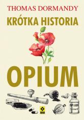 Krótka historia opium - Thomas Dormandy | mała okładka
