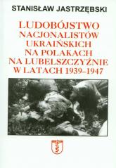 Ludobójstwo nacjonalistów ukraińskich na Polakach na Lubelszczyźnie w latach 1939-1947 - Stanisław Jastrzębski | mała okładka