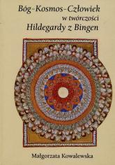 Bóg Kosmos Człowiek w twórczości Hildegardy z Bingen - Małgorzata Kowalewska | mała okładka