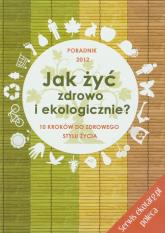 Jak żyć zdrowo i ekologicznie 10 kroków do zdrowego stylu życia. Poradnik 2012 - Longier Agnieszka, Kotecka-Pacan Barbara | mała okładka