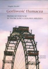 Gorliwość tłumacza Przekład poetycki w twórczości Czesława Miłosza - Magda Heydel | mała okładka