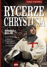 Rycerze Chrystusa Zakony rycerskie i ich wojny - Andrzej Solak | mała okładka
